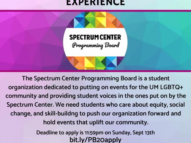 The Spectrum Center Programming Board is a student organization dedicated to putting on events for the UM LGBTQ+ community and providing student voices in the ones put on by the Spectrum Center.